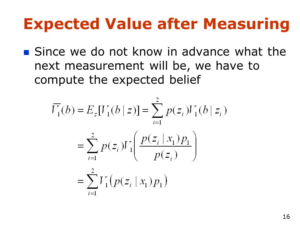 16 Expected Value after Measuring Since we do not know in advance what the next measurement will be, we have to compute the expected belief