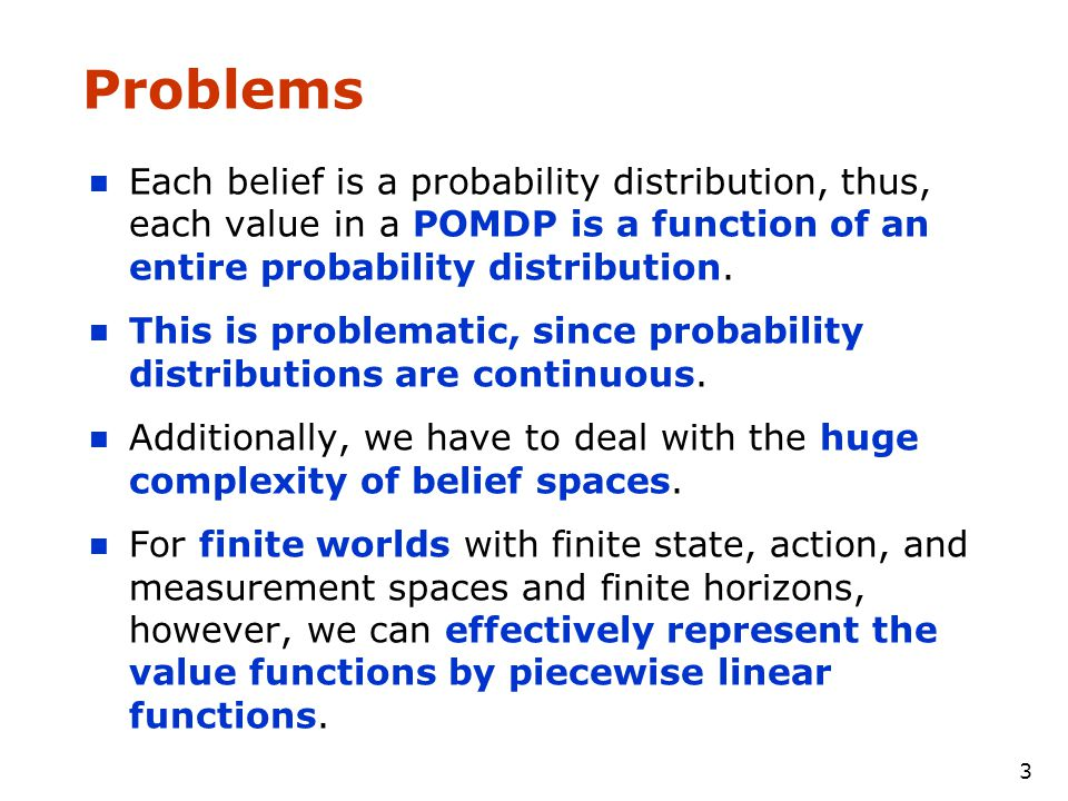 3 Problems Each belief is a probability distribution, thus, each value in a POMDP is a function of an entire probability distribution.