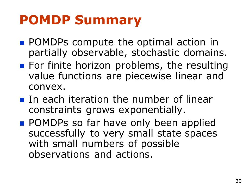 30 POMDP Summary POMDPs compute the optimal action in partially observable, stochastic domains.