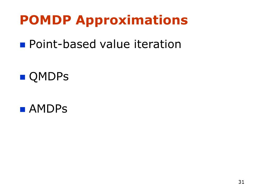 31 POMDP Approximations Point-based value iteration QMDPs AMDPs