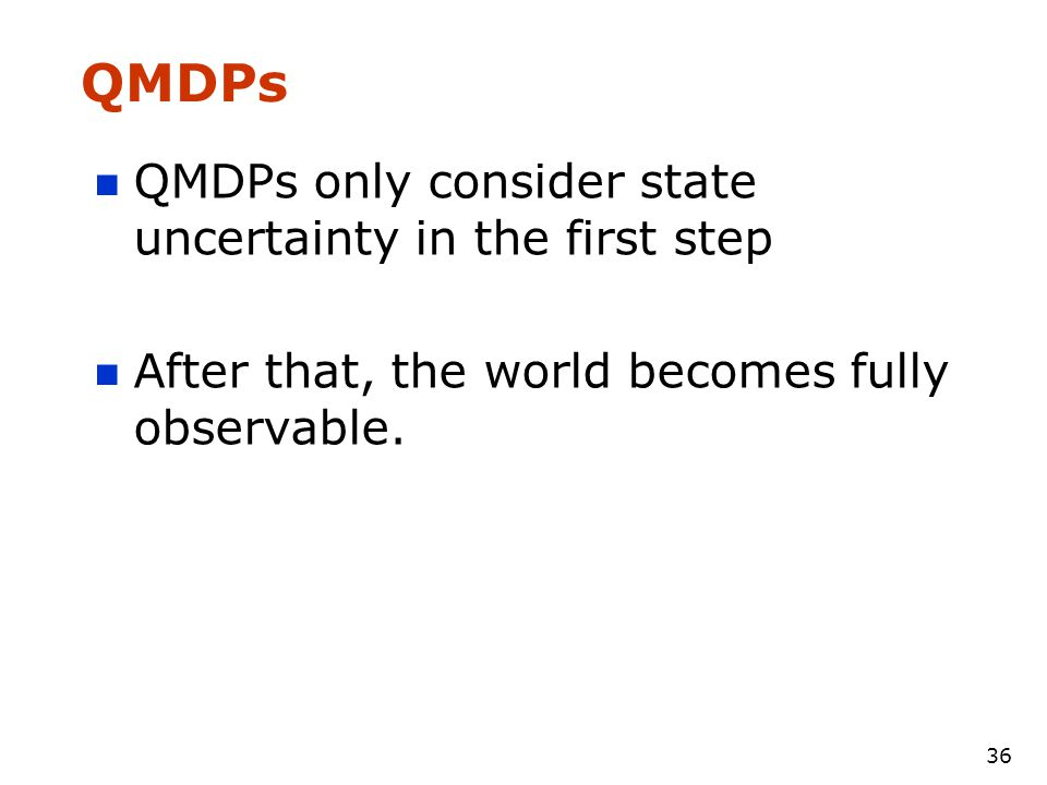 36 QMDPs QMDPs only consider state uncertainty in the first step After that, the world becomes fully observable.