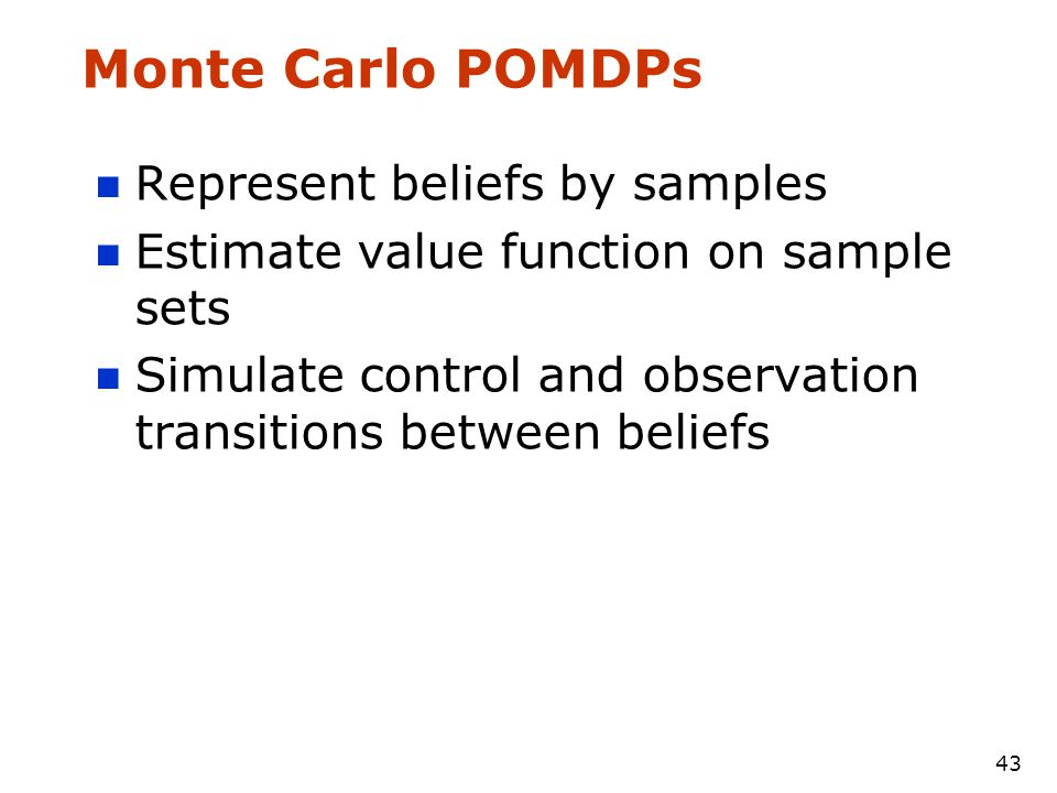 43 Monte Carlo POMDPs Represent beliefs by samples Estimate value function on sample sets Simulate control and observation transitions between beliefs