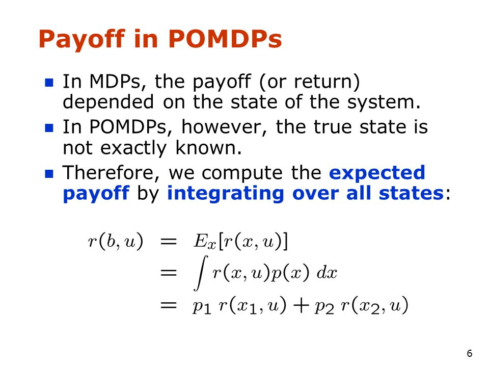 6 Payoff in POMDPs In MDPs, the payoff (or return) depended on the state of the system.