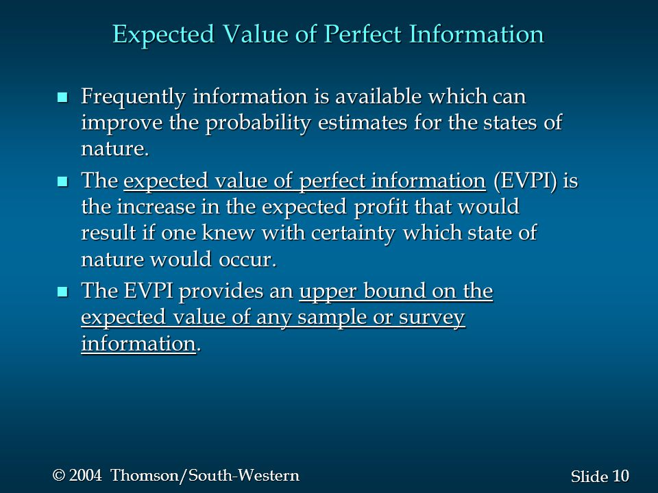 10 Slide © 2004 Thomson/South-Western Expected Value of Perfect Information n Frequently information is available which can improve the probability estimates for the states of nature.