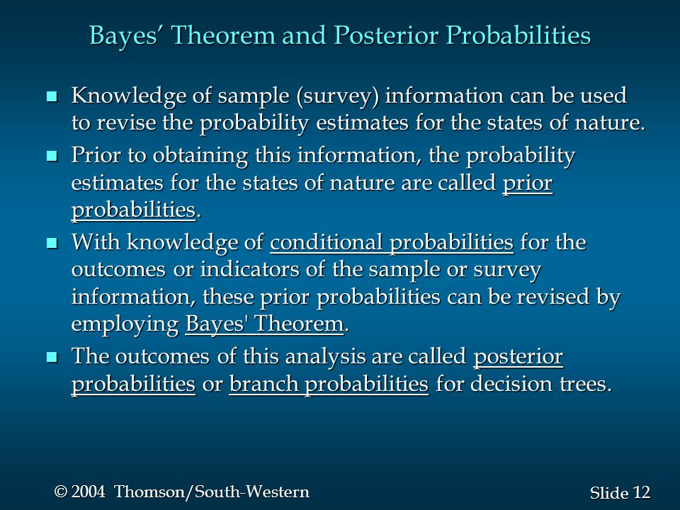 12 Slide © 2004 Thomson/South-Western Bayes' Theorem and Posterior Probabilities n Knowledge of sample (survey) information can be used to revise the probability estimates for the states of nature.