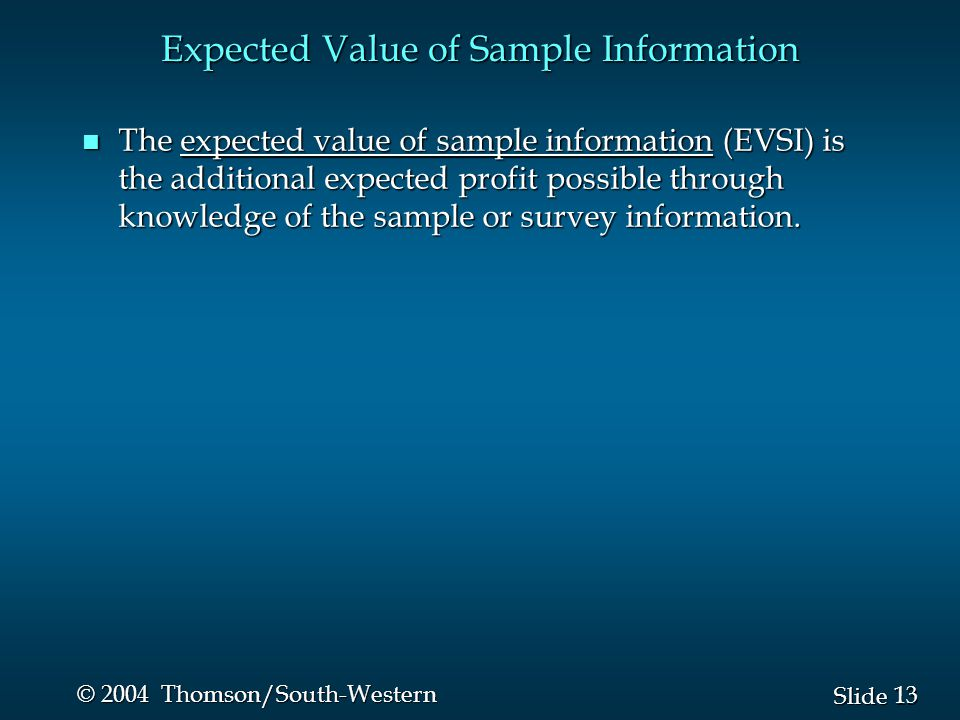 13 Slide © 2004 Thomson/South-Western Expected Value of Sample Information n The expected value of sample information (EVSI) is the additional expected profit possible through knowledge of the sample or survey information.