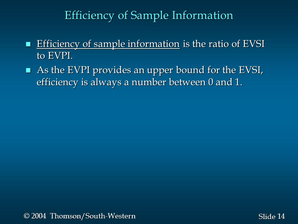 14 Slide © 2004 Thomson/South-Western Efficiency of Sample Information n Efficiency of sample information is the ratio of EVSI to EVPI.