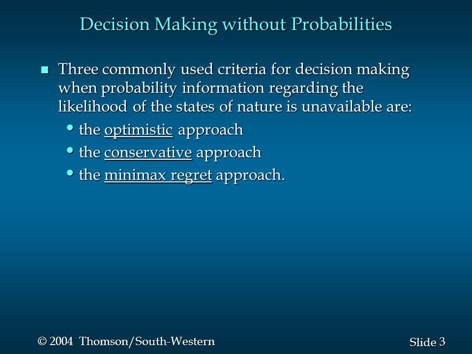 4 4 Slide © 2004 Thomson/South-Western Optimistic Approach n The optimistic approach would be used by an optimistic decision maker.