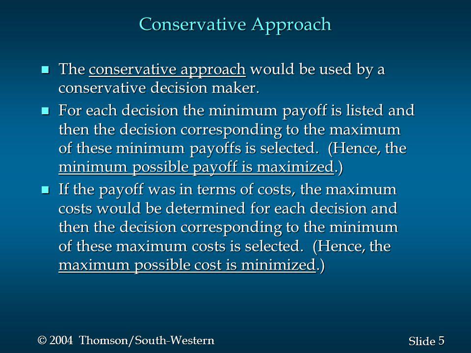 5 5 Slide © 2004 Thomson/South-Western Conservative Approach n The conservative approach would be used by a conservative decision maker.