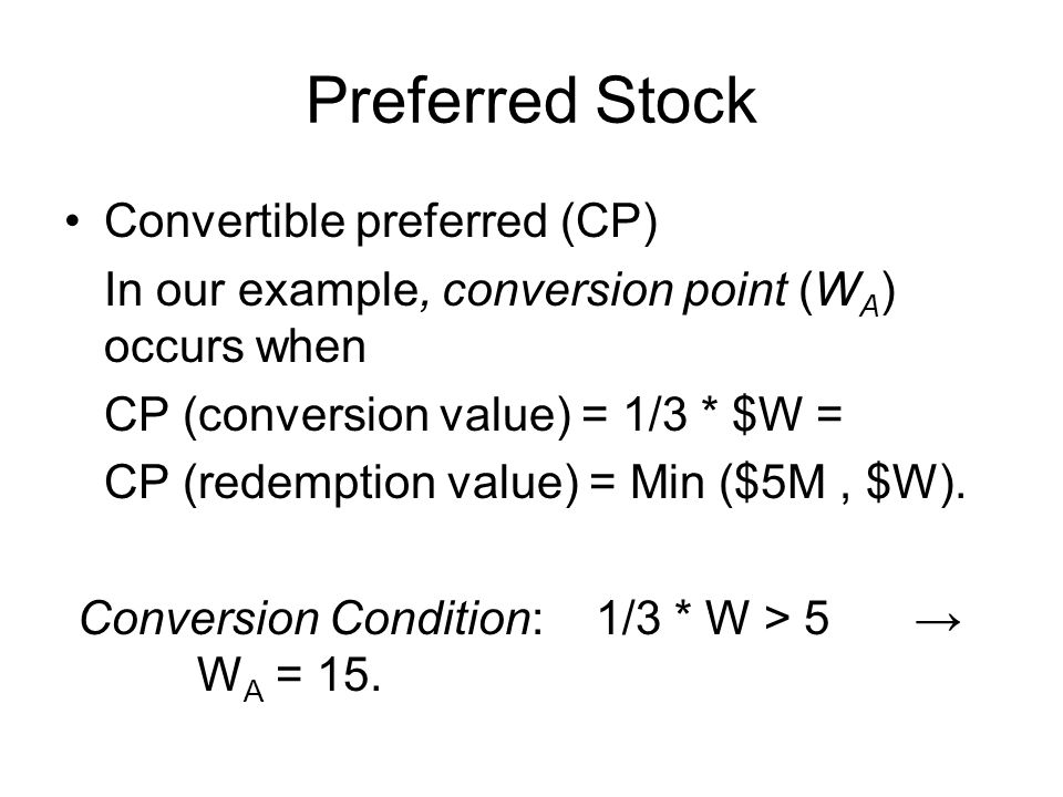 Preferred Stock Convertible preferred (CP) In our example, conversion point (W A ) occurs when CP (conversion value) = 1/3 * $W = CP (redemption value