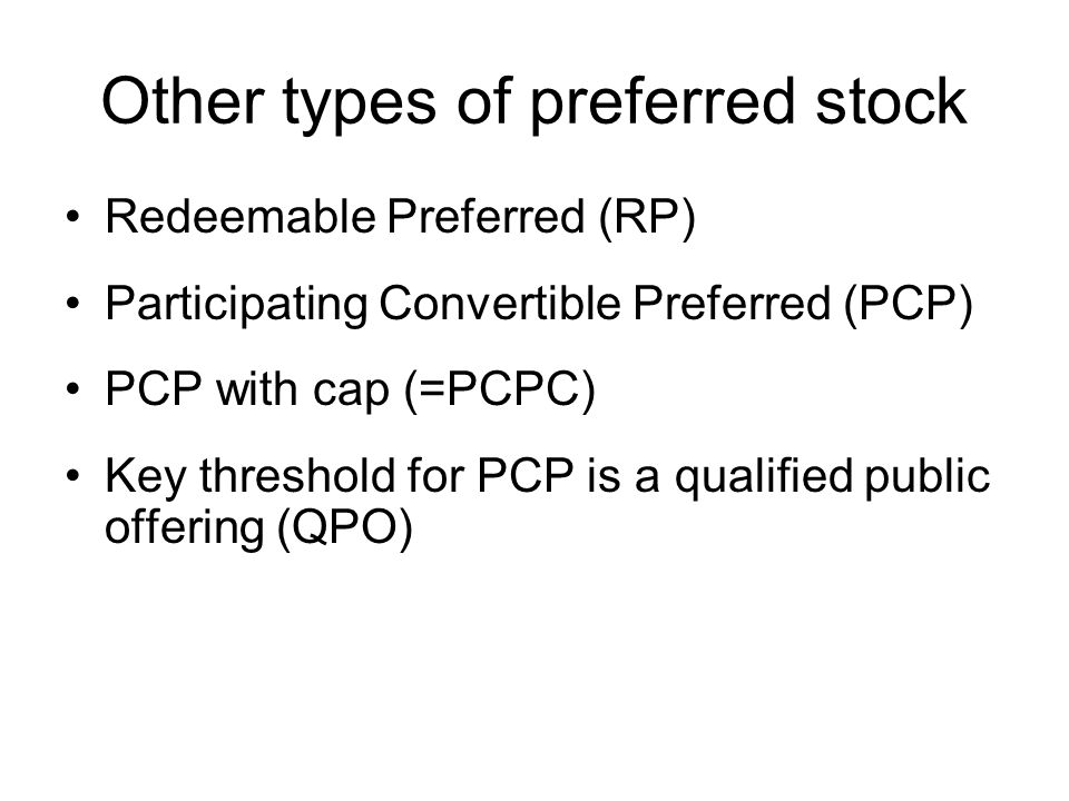 Other types of preferred stock Redeemable Preferred (RP) Participating Convertible Preferred (PCP) PCP with cap (=PCPC) Key threshold for PCP is a qualified public offering (QPO)