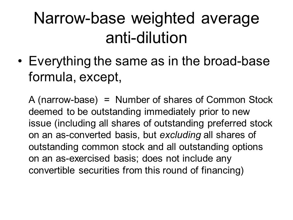 Narrow-base weighted average anti-dilution Everything the same as in the broad-base formula, except, A (narrow-base) = Number of shares of Common Stoc