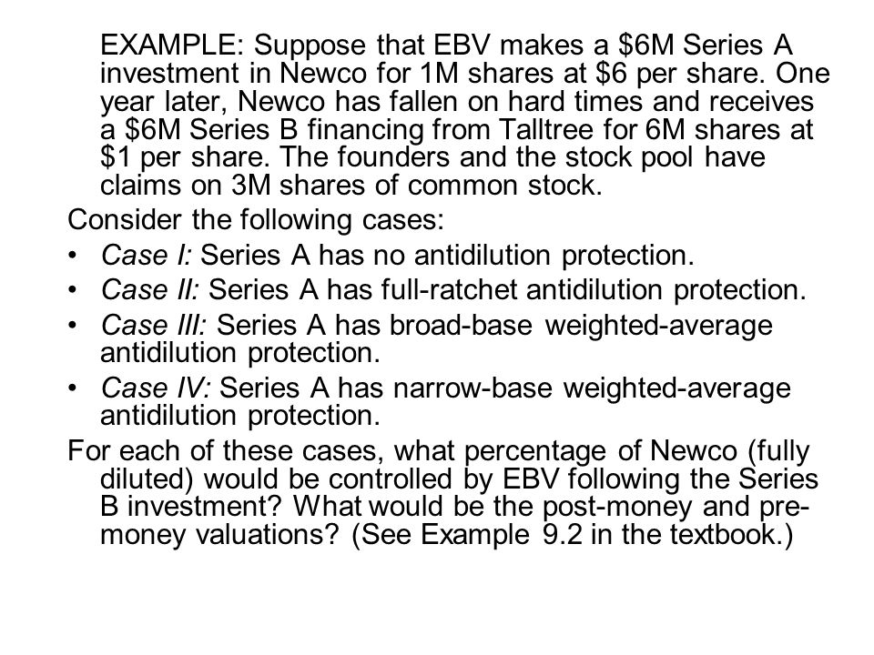 EXAMPLE: Suppose that EBV makes a $6M Series A investment in Newco for 1M shares at $6 per share. One year later, Newco has fallen on hard times and r