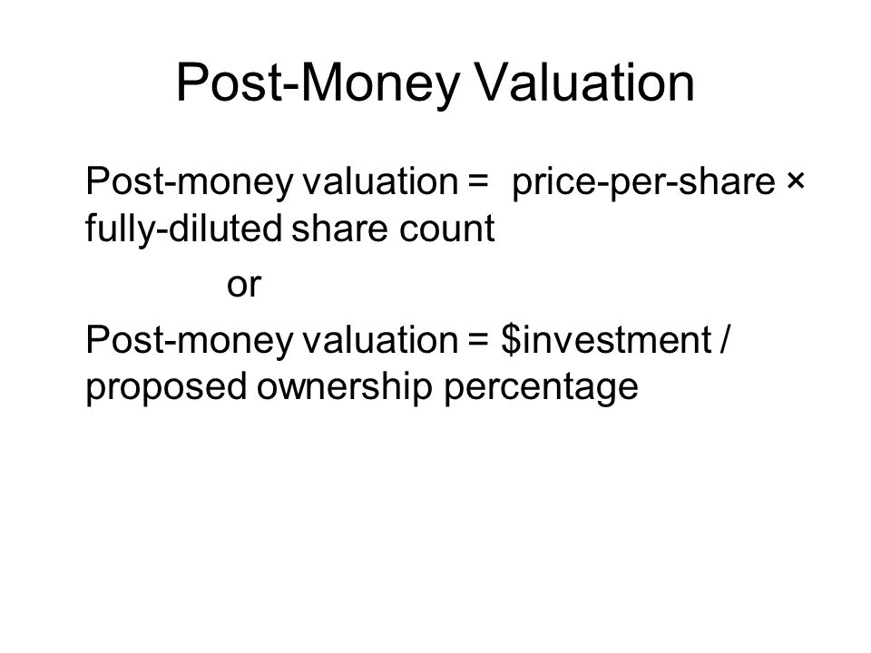 Post-Money Valuation Post-money valuation = price-per-share × fully-diluted share count or Post-money valuation = $investment / proposed ownership per