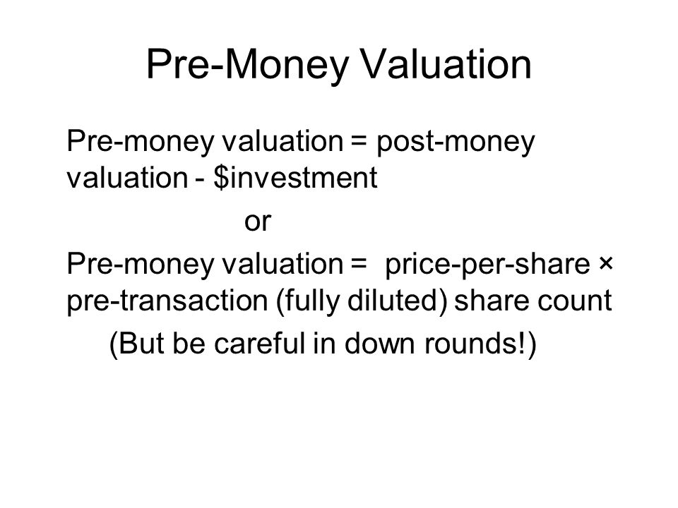 Pre-Money Valuation Pre-money valuation = post-money valuation - $investment or Pre-money valuation = price-per-share × pre-transaction (fully diluted