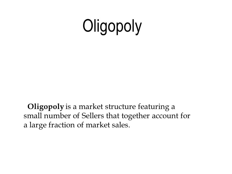 Oligopoly is a market structure featuring a small number of Sellers that together account for a large fraction of market sales.