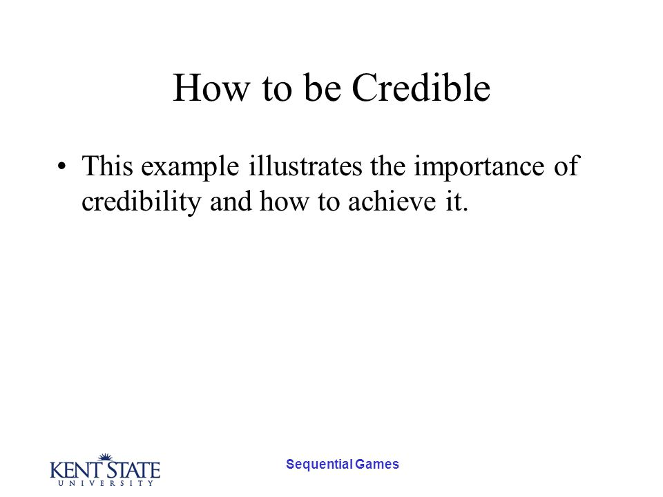 Sequential Games How to be Credible This example illustrates the importance of credibility and how to achieve it.
