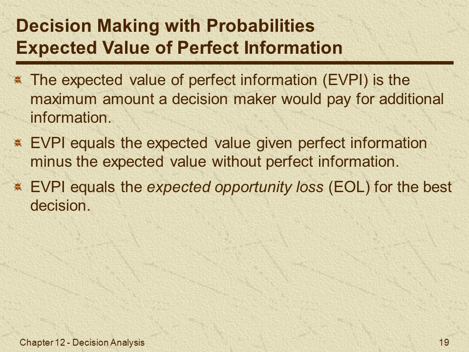 Chapter 12 - Decision Analysis 19 The expected value of perfect information (EVPI) is the maximum amount a decision maker would pay for additional information.
