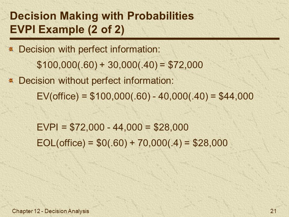 Chapter 12 - Decision Analysis 21 Decision with perfect information: $100,000(.60) + 30,000(.40) = $72,000 Decision without perfect information: EV(office) = $100,000(.60) - 40,000(.40) = $44,000 EVPI = $72,000 - 44,000 = $28,000 EOL(office) = $0(.60) + 70,000(.4) = $28,000 Decision Making with Probabilities EVPI Example (2 of 2)