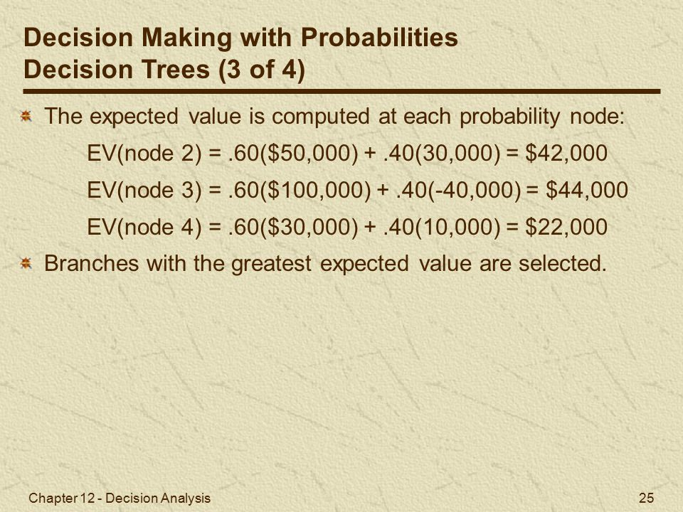 Chapter 12 - Decision Analysis 25 The expected value is computed at each probability node: EV(node 2) =.60($50,000) +.40(30,000) = $42,000 EV(node 3) =.60($100,000) +.40(-40,000) = $44,000 EV(node 4) =.60($30,000) +.40(10,000) = $22,000 Branches with the greatest expected value are selected.