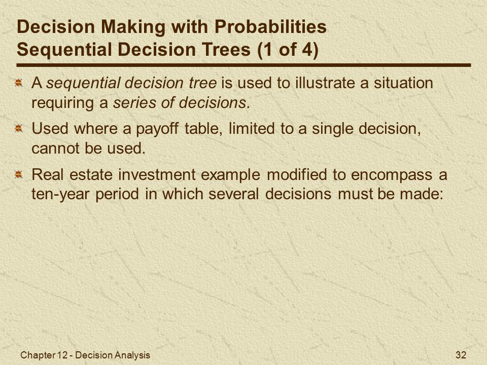 Chapter 12 - Decision Analysis 32 Decision Making with Probabilities Sequential Decision Trees (1 of 4) A sequential decision tree is used to illustrate a situation requiring a series of decisions.