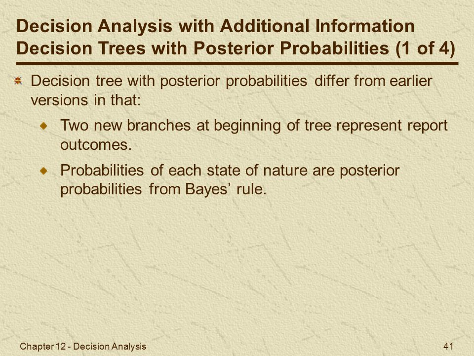 Chapter 12 - Decision Analysis 41 Decision Analysis with Additional Information Decision Trees with Posterior Probabilities (1 of 4) Decision tree with posterior probabilities differ from earlier versions in that: Two new branches at beginning of tree represent report outcomes.