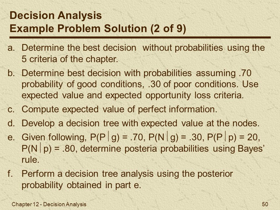 Chapter 12 - Decision Analysis 50 Decision Analysis Example Problem Solution (2 of 9) a.Determine the best decision without probabilities using the 5 criteria of the chapter.
