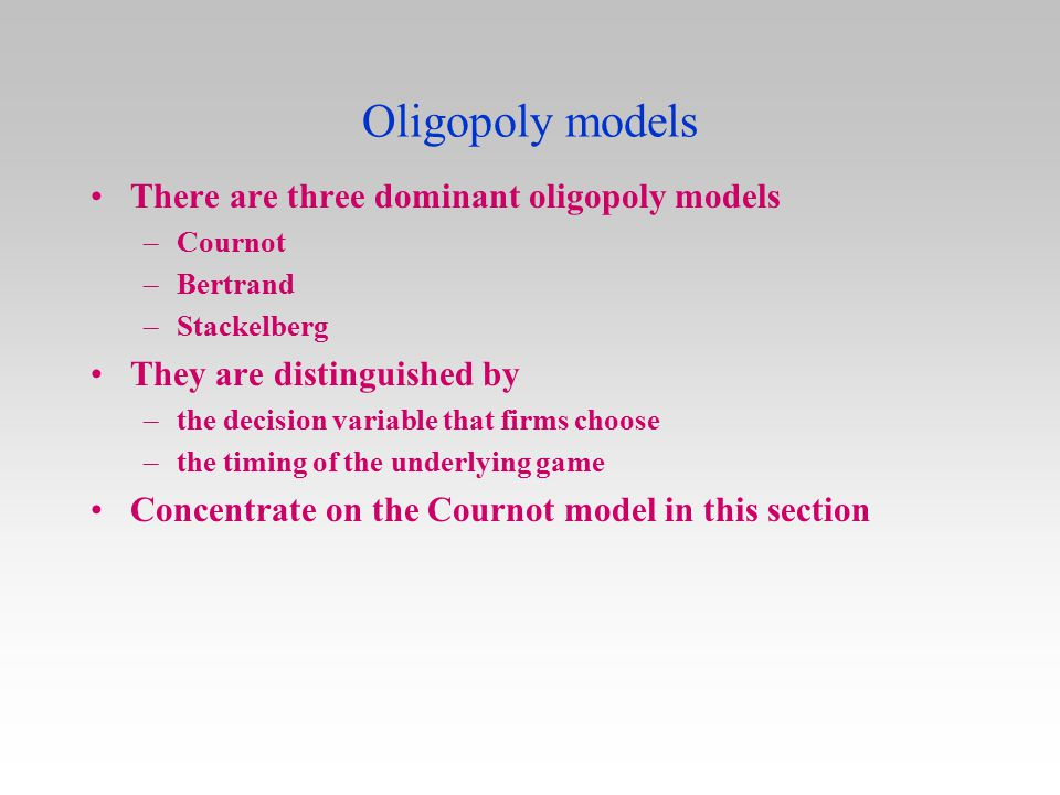 Oligopoly models There are three dominant oligopoly models –Cournot –Bertrand –Stackelberg They are distinguished by –the decision variable that firms