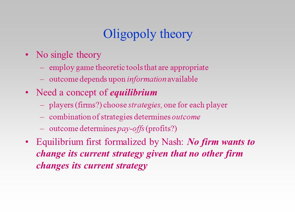 Oligopoly theory No single theory –employ game theoretic tools that are appropriate –outcome depends upon information available Need a concept of equi