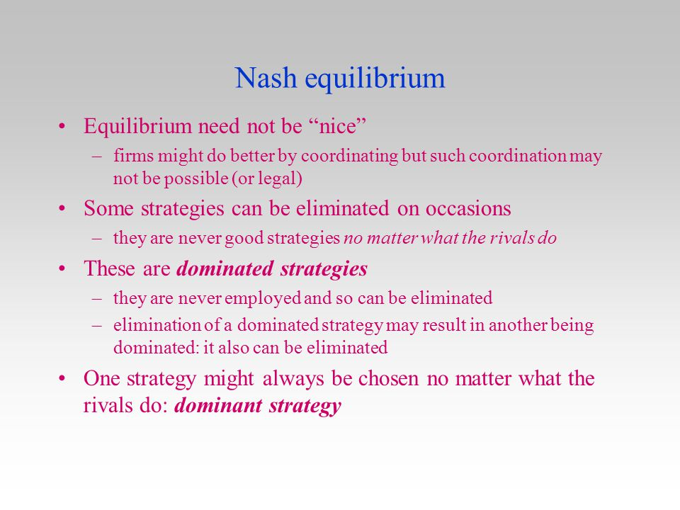 """Nash equilibrium Equilibrium need not be """"nice"""" –firms might do better by coordinating but such coordination may not be possible (or legal) Some strat"""
