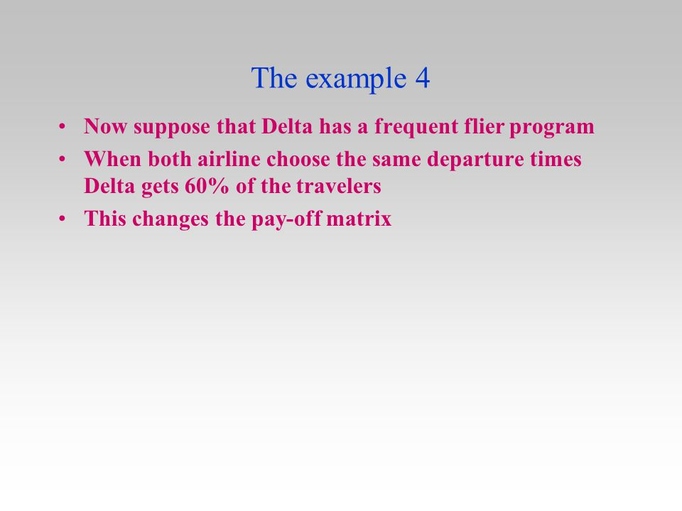 The example 4 Now suppose that Delta has a frequent flier program When both airline choose the same departure times Delta gets 60% of the travelers Th