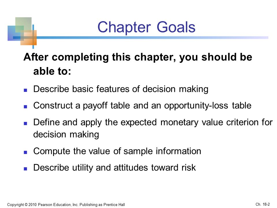 Chapter Goals After completing this chapter, you should be able to: Describe basic features of decision making Construct a payoff table and an opportunity-loss table Define and apply the expected monetary value criterion for decision making Compute the value of sample information Describe utility and attitudes toward risk Copyright © 2010 Pearson Education, Inc.