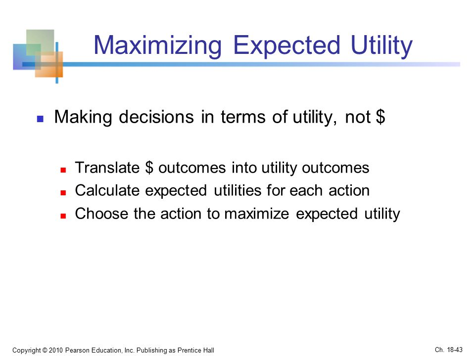 Maximizing Expected Utility Making decisions in terms of utility, not $ Translate $ outcomes into utility outcomes Calculate expected utilities for each action Choose the action to maximize expected utility Copyright © 2010 Pearson Education, Inc.