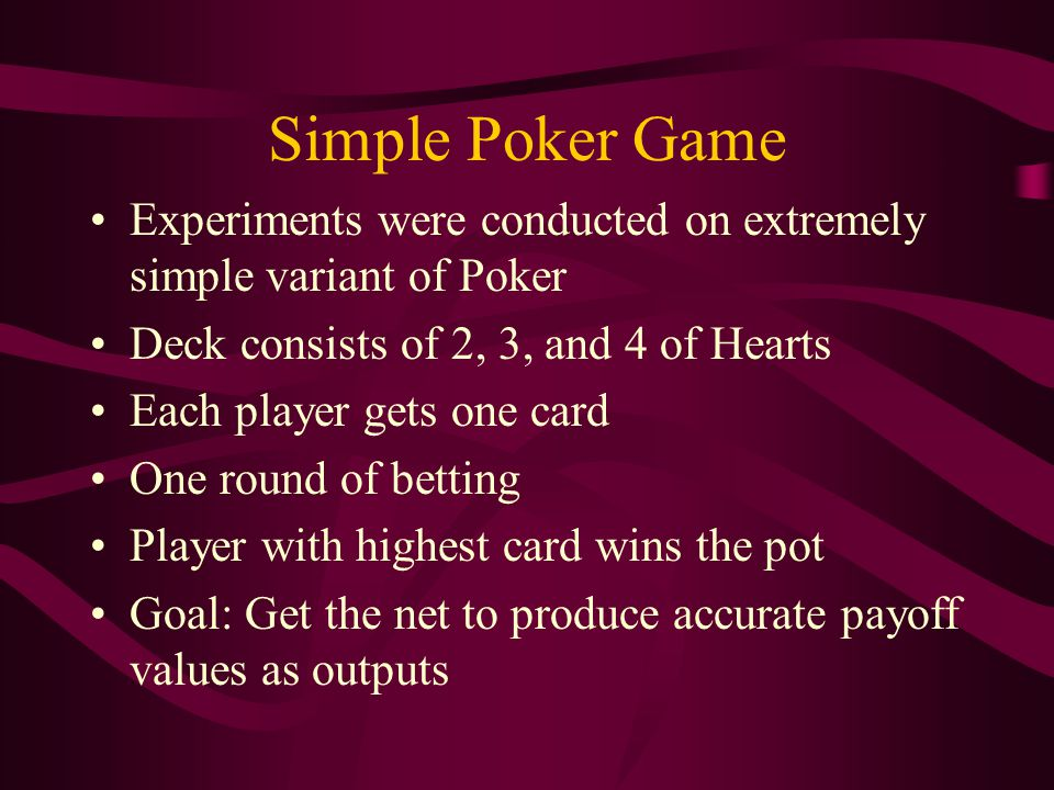 Simple Poker Game Experiments were conducted on extremely simple variant of Poker Deck consists of 2, 3, and 4 of Hearts Each player gets one card One round of betting Player with highest card wins the pot Goal: Get the net to produce accurate payoff values as outputs