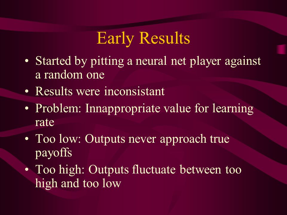 Early Results Started by pitting a neural net player against a random one Results were inconsistant Problem: Innappropriate value for learning rate Too low: Outputs never approach true payoffs Too high: Outputs fluctuate between too high and too low