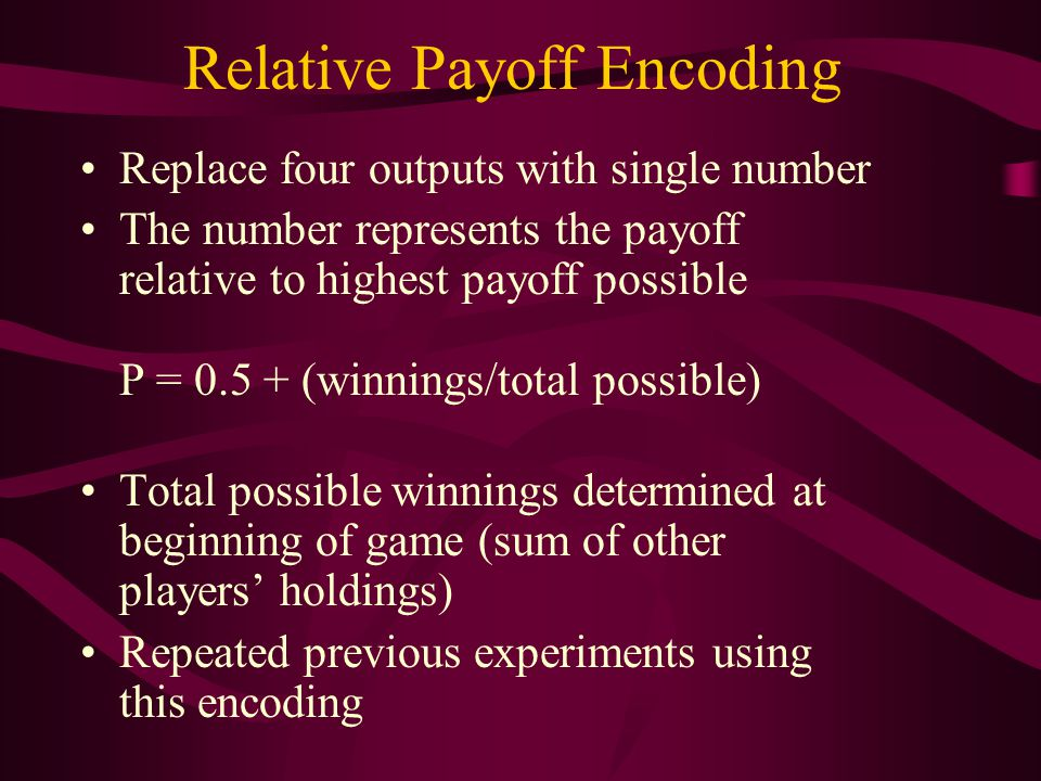 Relative Payoff Encoding Replace four outputs with single number The number represents the payoff relative to highest payoff possible P = 0.5 + (winnings/total possible) Total possible winnings determined at beginning of game (sum of other players' holdings) Repeated previous experiments using this encoding