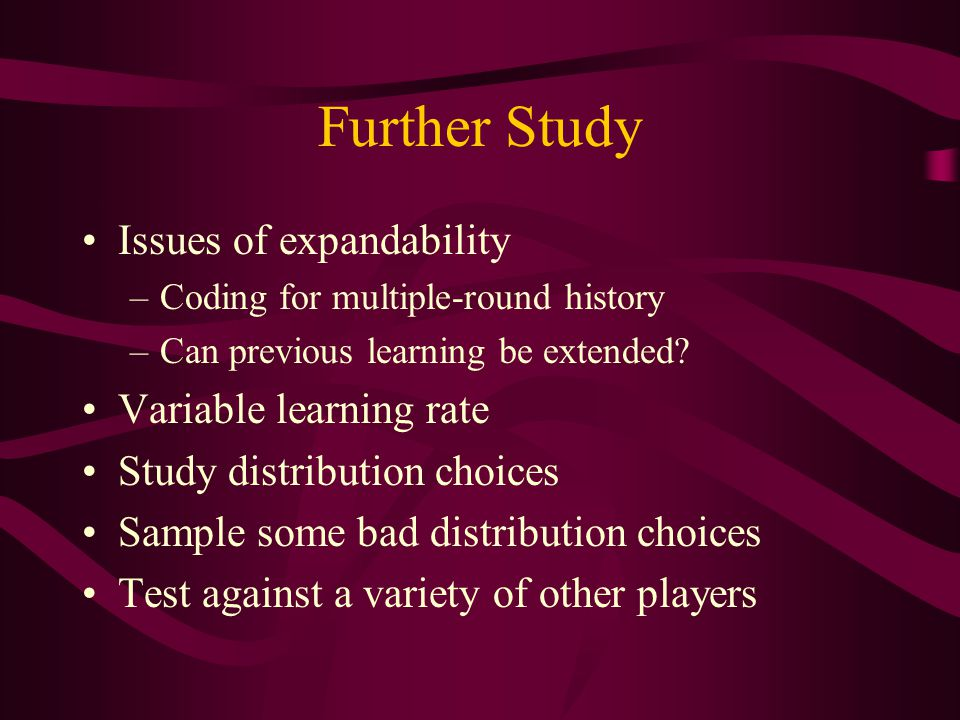 Further Study Issues of expandability –Coding for multiple-round history –Can previous learning be extended.