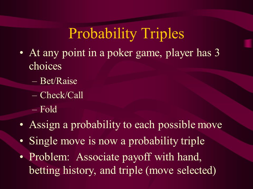 Probability Triples At any point in a poker game, player has 3 choices –Bet/Raise –Check/Call –Fold Assign a probability to each possible move Single move is now a probability triple Problem: Associate payoff with hand, betting history, and triple (move selected)