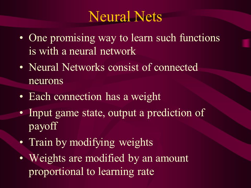 Neural Nets One promising way to learn such functions is with a neural network Neural Networks consist of connected neurons Each connection has a weight Input game state, output a prediction of payoff Train by modifying weights Weights are modified by an amount proportional to learning rate