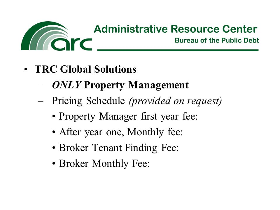 TRC Global Solutions – ONLY Property Management –Pricing Schedule (provided on request) Property Manager first year fee: After year one, Monthly fee: Broker Tenant Finding Fee: Broker Monthly Fee: