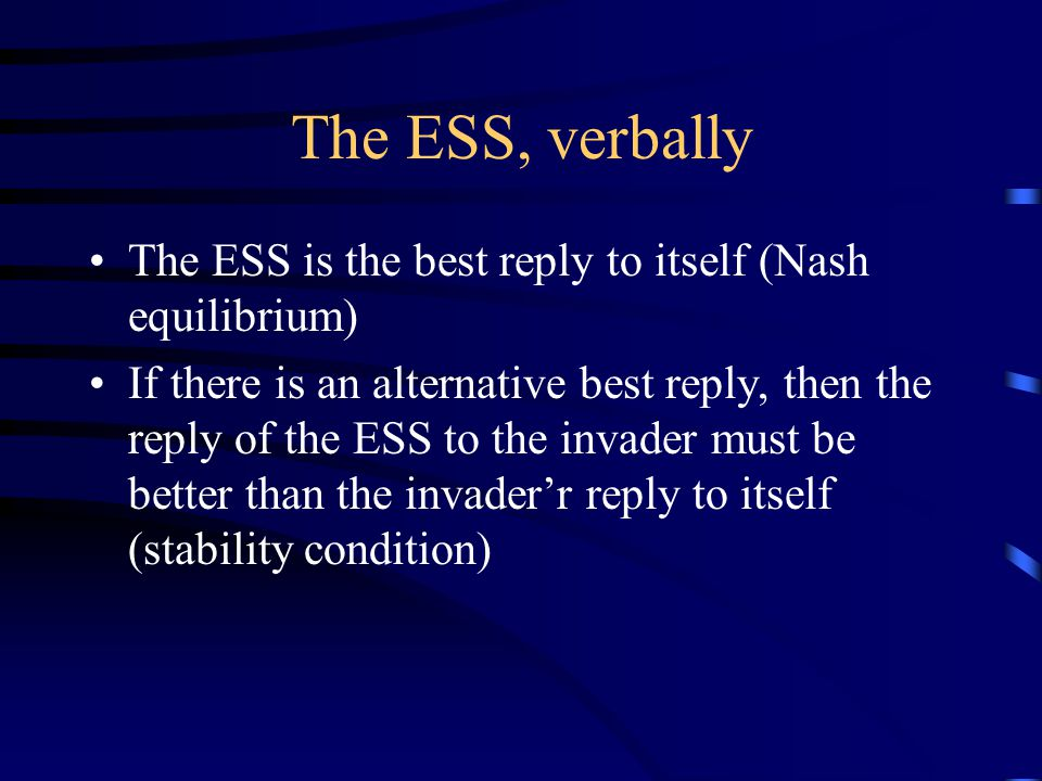 The ESS, verbally The ESS is the best reply to itself (Nash equilibrium) If there is an alternative best reply, then the reply of the ESS to the invader must be better than the invader'r reply to itself (stability condition)