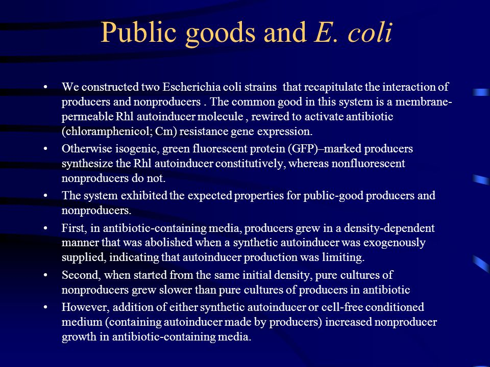 Public goods and E. coli We constructed two Escherichia coli strains that recapitulate the interaction of producers and nonproducers. The common good