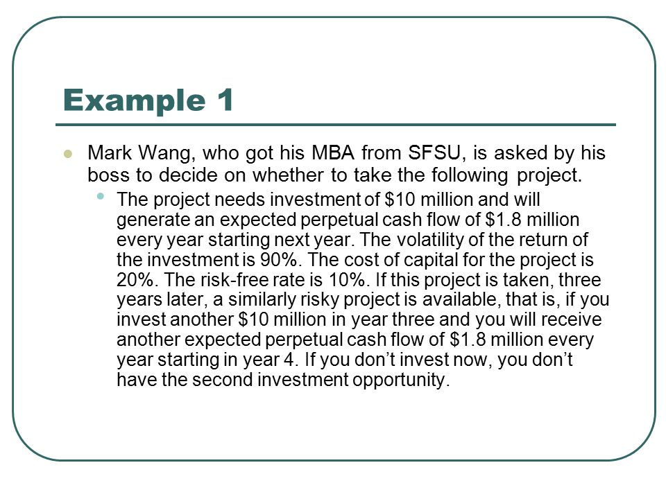 Example 1 Mark Wang, who got his MBA from SFSU, is asked by his boss to decide on whether to take the following project.