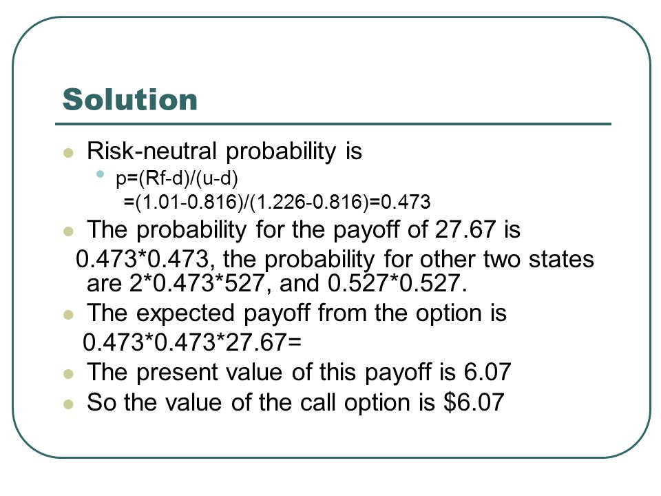 Solution Risk-neutral probability is p=(Rf-d)/(u-d) =(1.01-0.816)/(1.226-0.816)=0.473 The probability for the payoff of 27.67 is 0.473*0.473, the probability for other two states are 2*0.473*527, and 0.527*0.527.