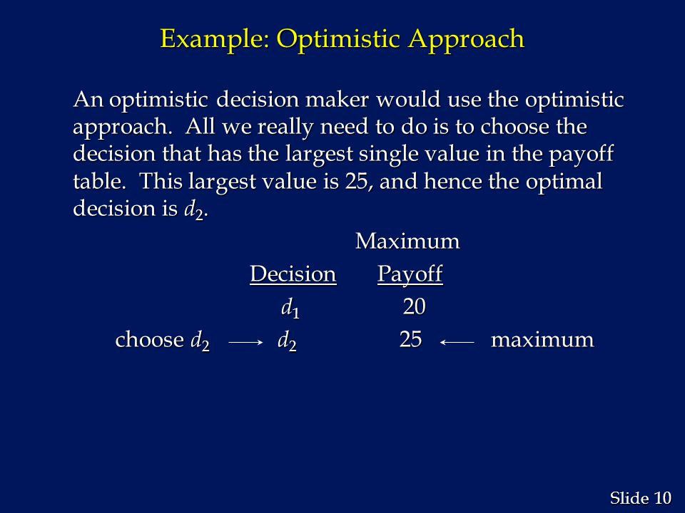 10 Slide Example: Optimistic Approach An optimistic decision maker would use the optimistic approach. All we really need to do is to choose the decisi