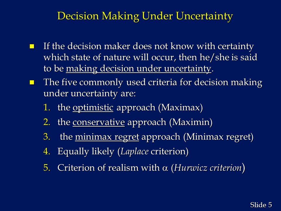 5 5 Slide Decision Making Under Uncertainty n If the decision maker does not know with certainty which state of nature will occur, then he/she is said