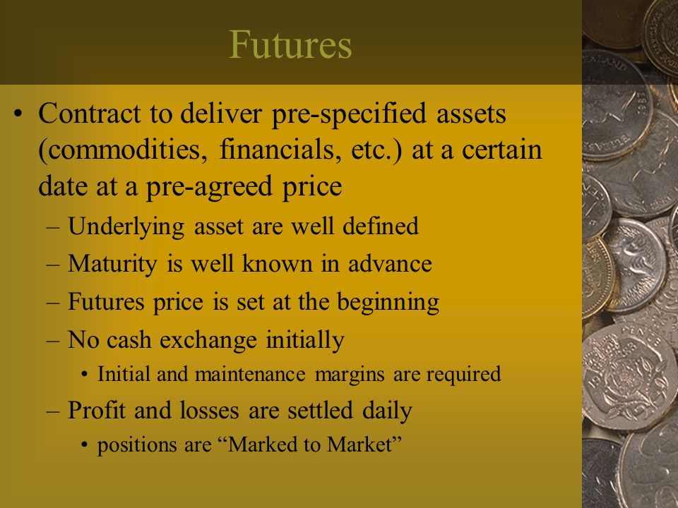 Futures Contract to deliver pre-specified assets (commodities, financials, etc.) at a certain date at a pre-agreed price –Underlying asset are well defined –Maturity is well known in advance –Futures price is set at the beginning –No cash exchange initially Initial and maintenance margins are required –Profit and losses are settled daily positions are Marked to Market