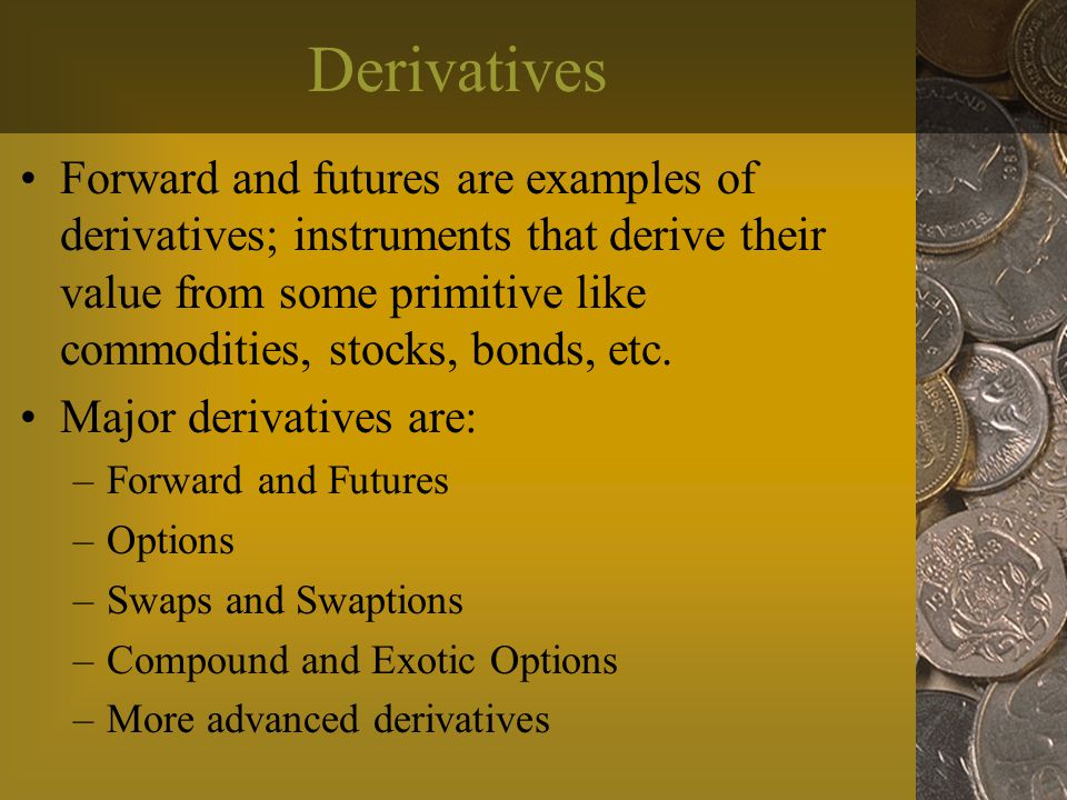 Derivatives Forward and futures are examples of derivatives; instruments that derive their value from some primitive like commodities, stocks, bonds, etc.