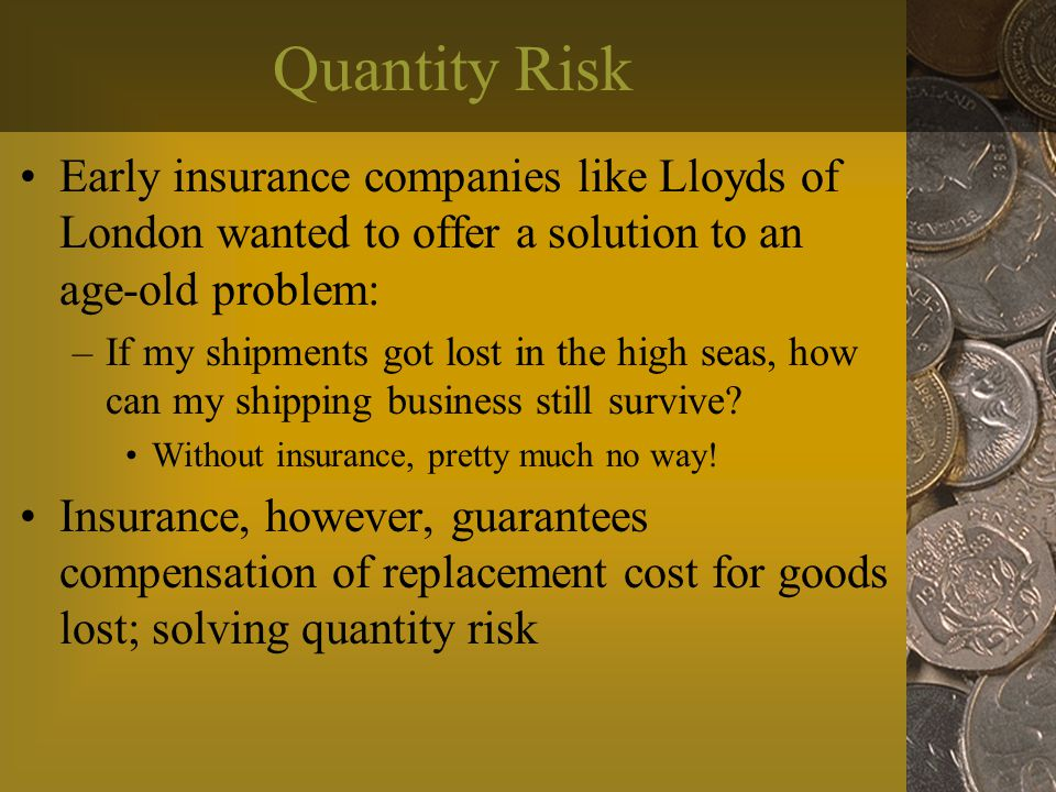 Quantity Risk Early insurance companies like Lloyds of London wanted to offer a solution to an age-old problem: –If my shipments got lost in the high seas, how can my shipping business still survive.