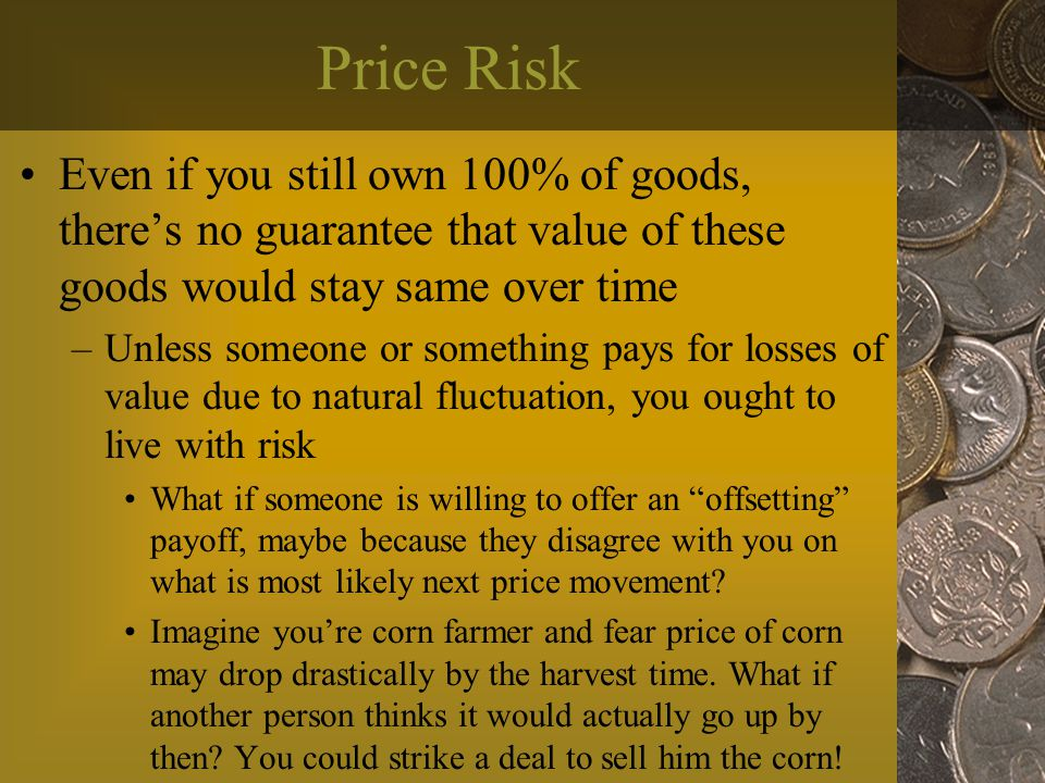 Price Risk Even if you still own 100% of goods, there's no guarantee that value of these goods would stay same over time –Unless someone or something pays for losses of value due to natural fluctuation, you ought to live with risk What if someone is willing to offer an offsetting payoff, maybe because they disagree with you on what is most likely next price movement.